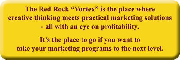 "The Red Rock ""Vortex"" is the place where creative thinking meets practical marketing solutions – all with an eye on profitability. It's the place to go if you want to take your marketing program to the next level."
